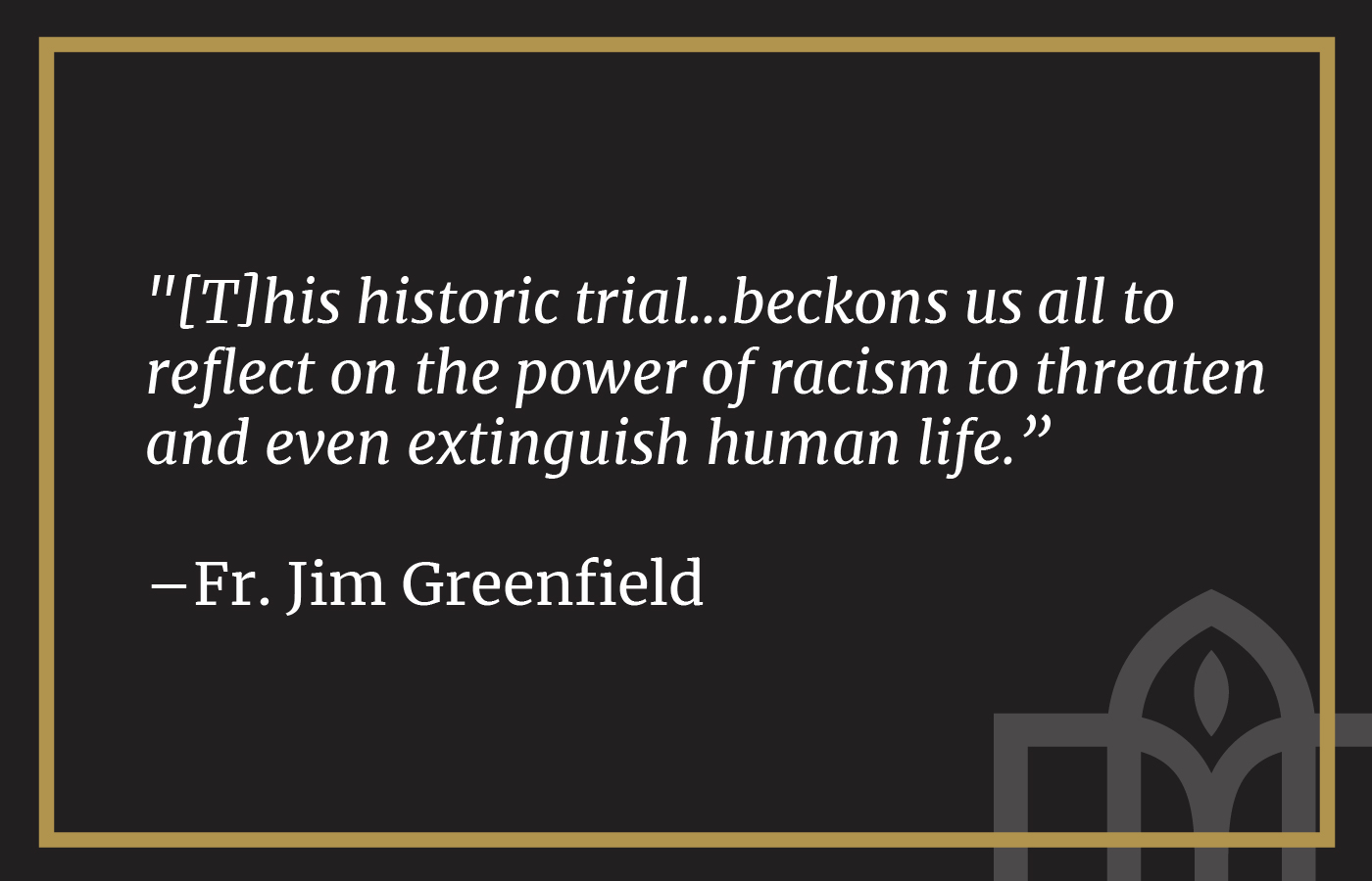 """[T]his historic trial...beckons us all to reflect on the power of racism to threaten and even extinguish human life.""  –Fr. Jim Greenfield"